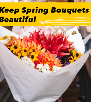 Keeping Those Spring Bouquets Beautiful